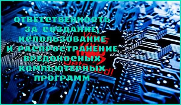 Ответственность за создание, использование и распространение вредоносных компьютерных программ