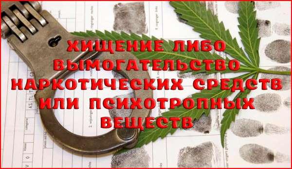 Уголовная ответственность за хищение либо вымогательство наркотических средств или психотропных веществ