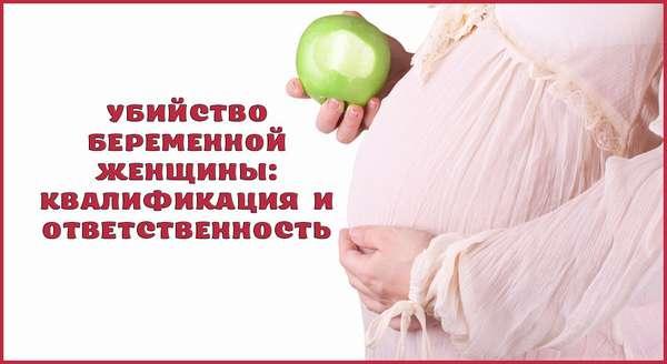 Ответственность за убийство беременной женщины