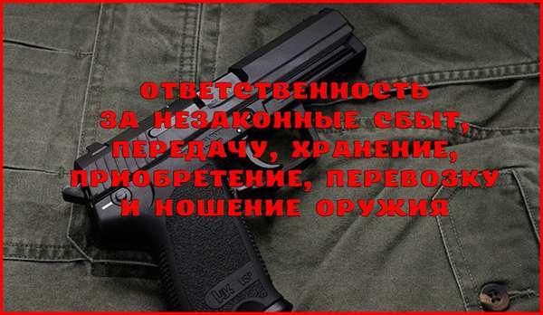 Ответственность за незаконные приобретение, передачу, сбыт, хранение, перевозку или ношение оружия
